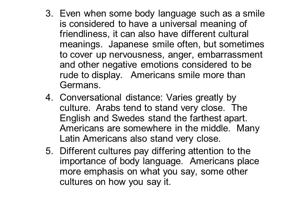 Even when some body language such as a smile is considered to have a universal meaning of friendliness, it can also have different cultural meanings. Japanese smile often, but sometimes to cover up nervousness, anger, embarrassment and other negative emotions considered to be rude to display. Americans smile more than Germans.