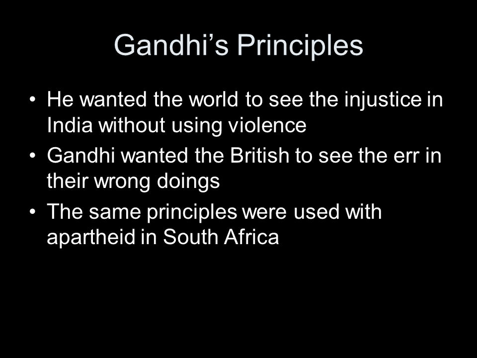 Gandhi's Principles He wanted the world to see the injustice in India without using violence.