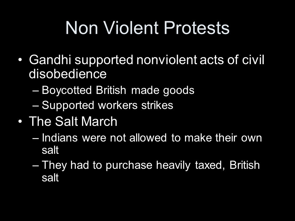 Non Violent Protests Gandhi supported nonviolent acts of civil disobedience. Boycotted British made goods.