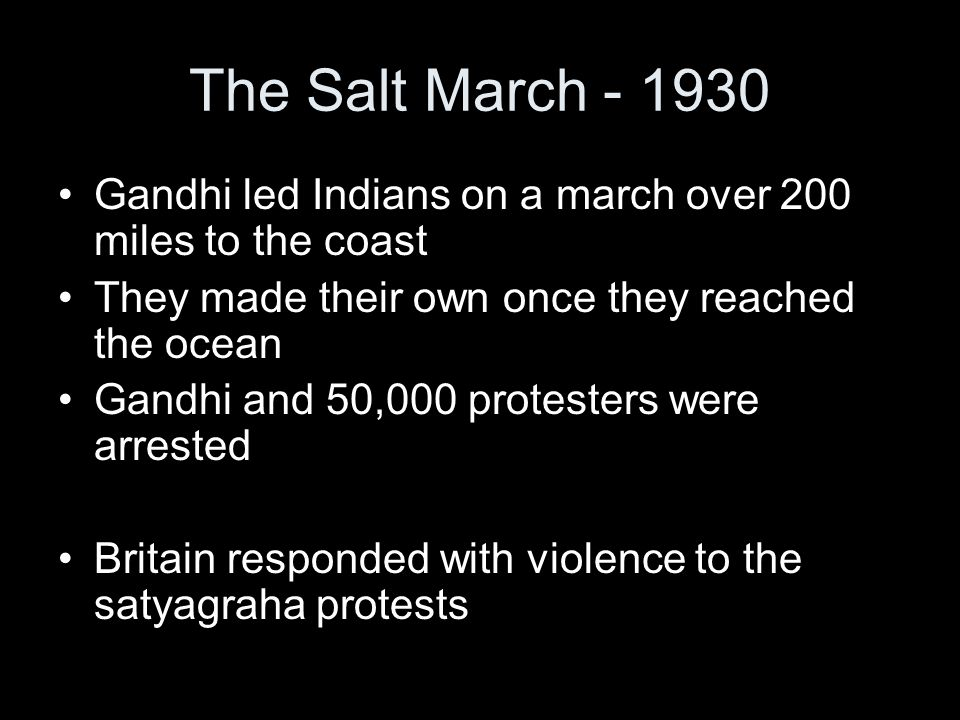 The Salt March - 1930 Gandhi led Indians on a march over 200 miles to the coast. They made their own once they reached the ocean.