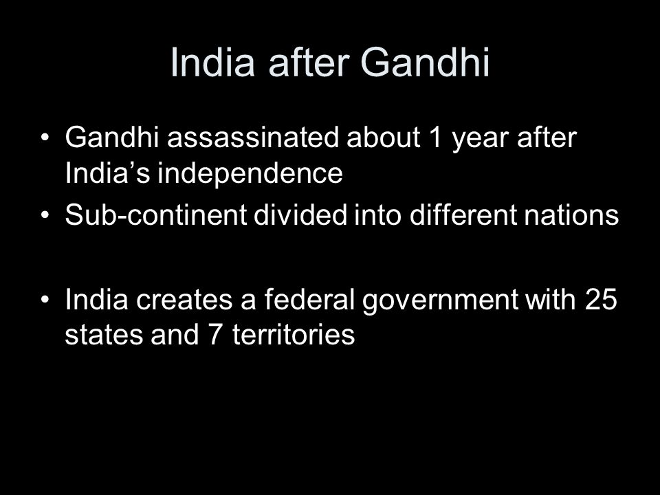 India after Gandhi Gandhi assassinated about 1 year after India's independence. Sub-continent divided into different nations.