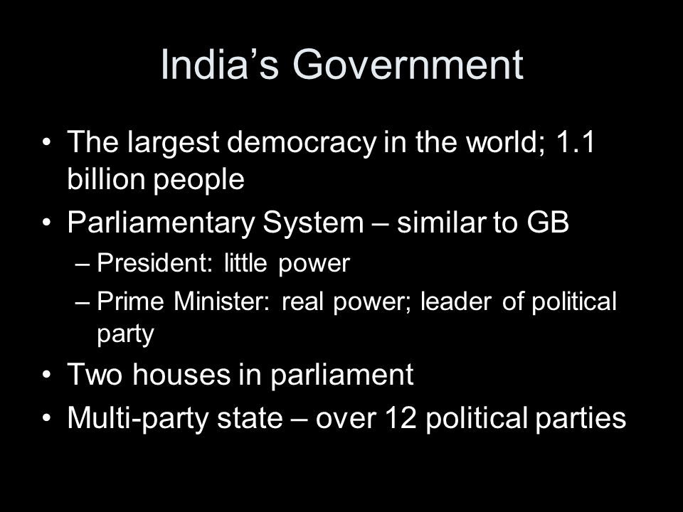 India's Government The largest democracy in the world; 1.1 billion people. Parliamentary System – similar to GB.