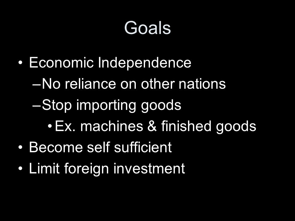 Goals Economic Independence No reliance on other nations
