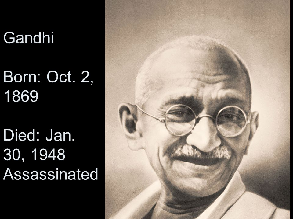 Gandhi Born: Oct. 2, 1869 Died: Jan. 30, 1948 Assassinated