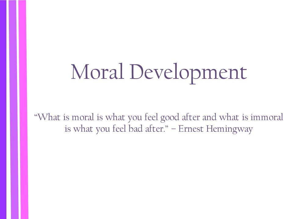 Moral Development What is moral is what you feel good after and what is immoral is what you feel bad after. – Ernest Hemingway