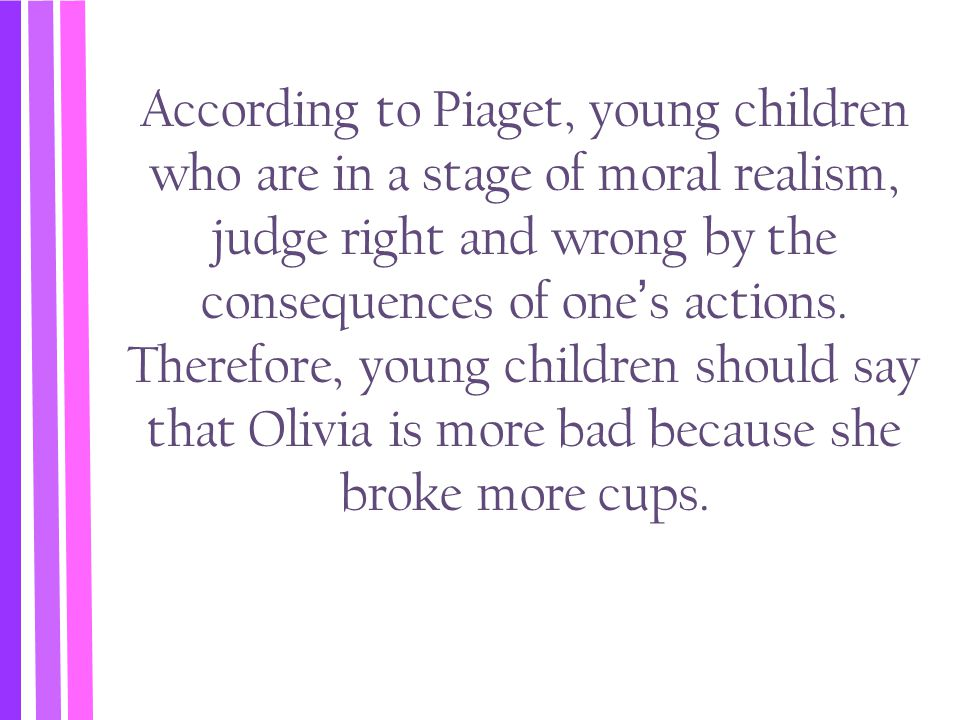 According to Piaget, young children who are in a stage of moral realism, judge right and wrong by the consequences of one's actions.