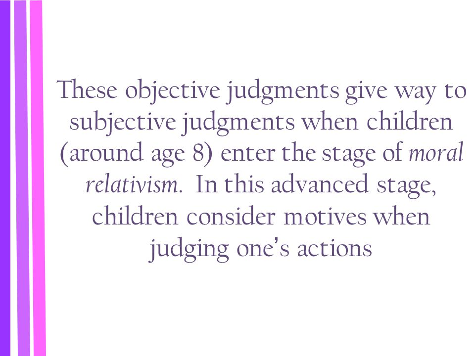 These objective judgments give way to subjective judgments when children (around age 8) enter the stage of moral relativism.