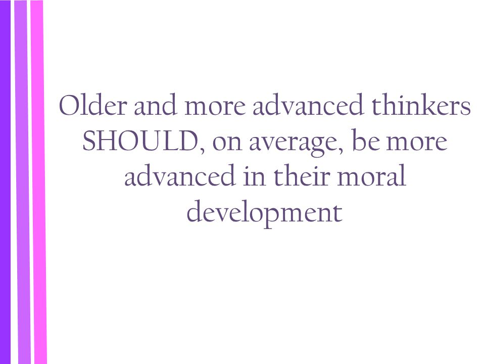 Older and more advanced thinkers SHOULD, on average, be more advanced in their moral development