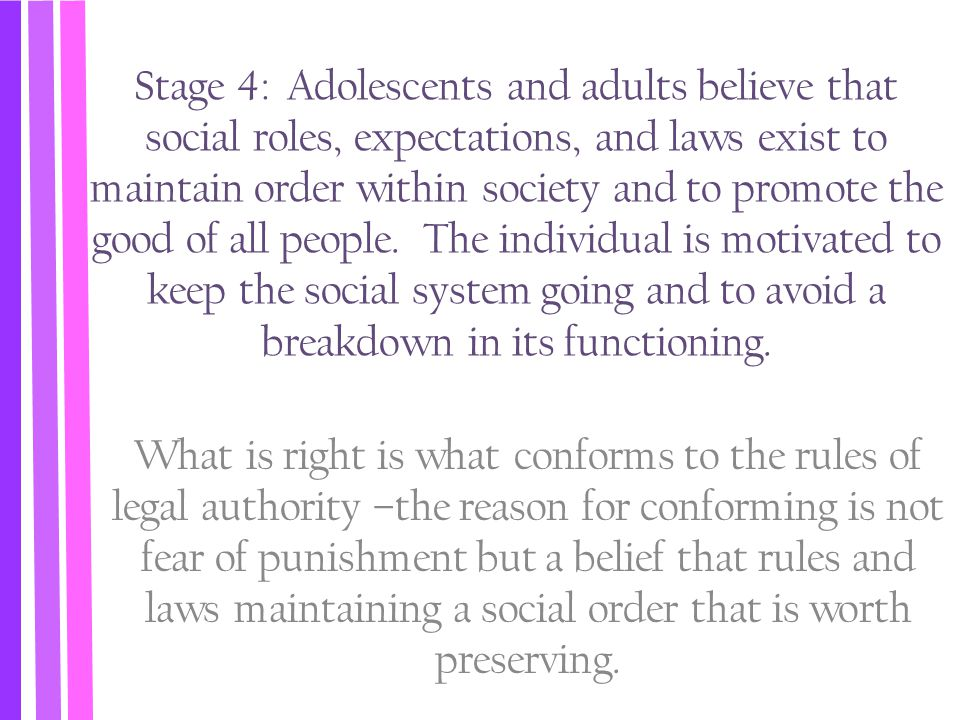 Stage 4: Adolescents and adults believe that social roles, expectations, and laws exist to maintain order within society and to promote the good of all people. The individual is motivated to keep the social system going and to avoid a breakdown in its functioning.