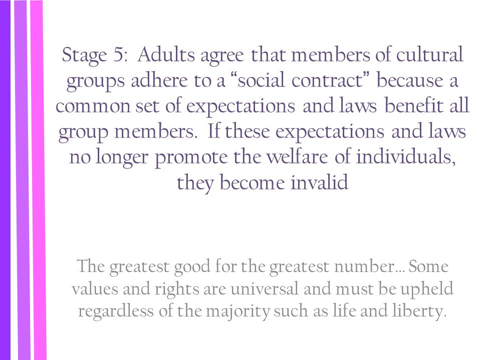 Stage 5: Adults agree that members of cultural groups adhere to a social contract because a common set of expectations and laws benefit all group members. If these expectations and laws no longer promote the welfare of individuals, they become invalid