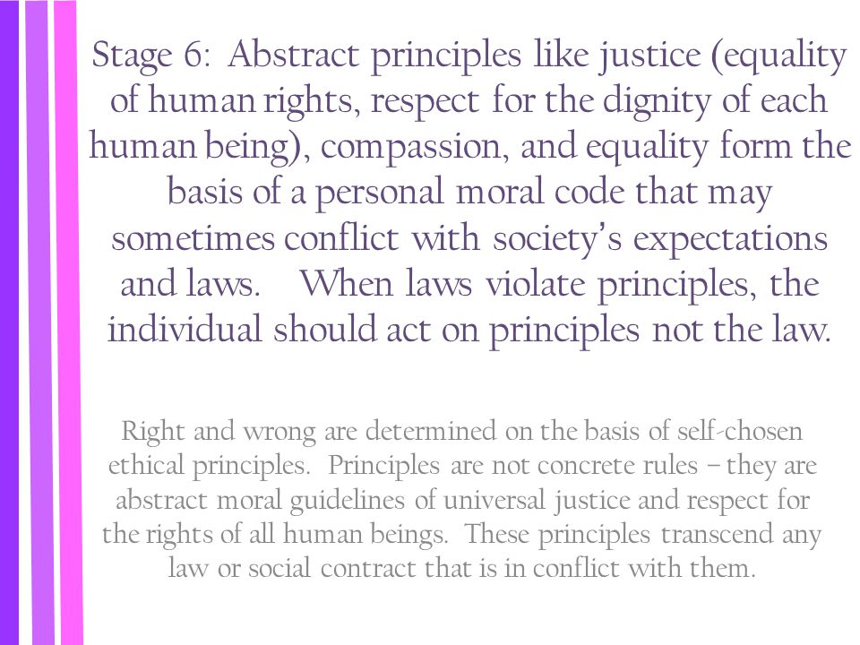 Stage 6: Abstract principles like justice (equality of human rights, respect for the dignity of each human being), compassion, and equality form the basis of a personal moral code that may sometimes conflict with society's expectations and laws. When laws violate principles, the individual should act on principles not the law.