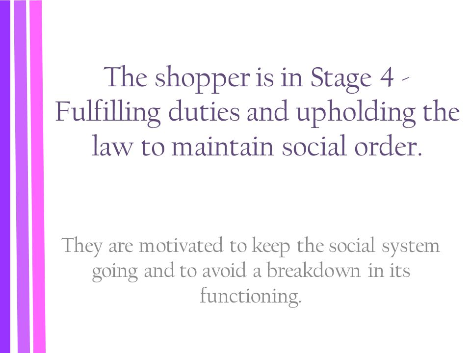 The shopper is in Stage 4 - Fulfilling duties and upholding the law to maintain social order.