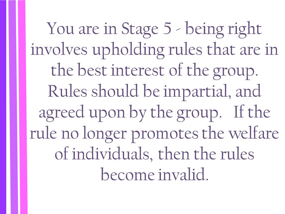 You are in Stage 5 - being right involves upholding rules that are in the best interest of the group.
