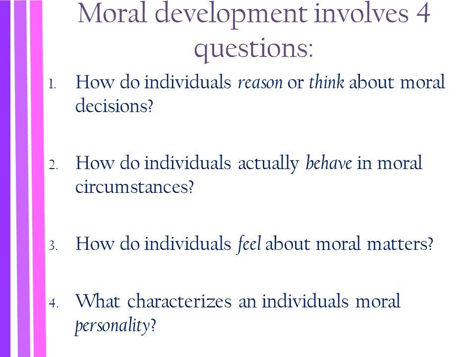 Moral development involves 4 questions: