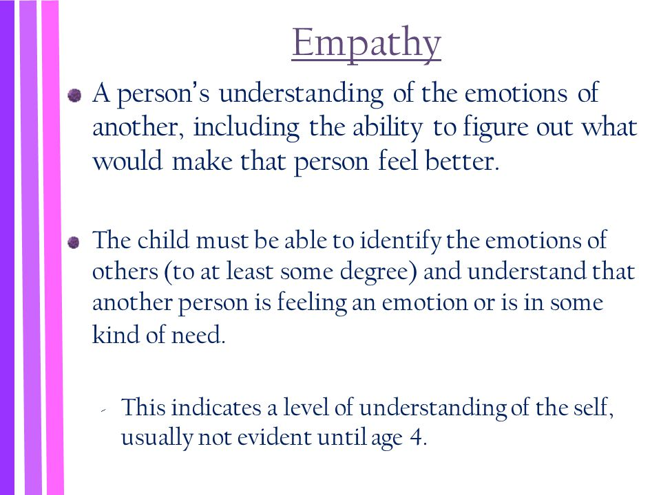 Empathy A person's understanding of the emotions of another, including the ability to figure out what would make that person feel better.