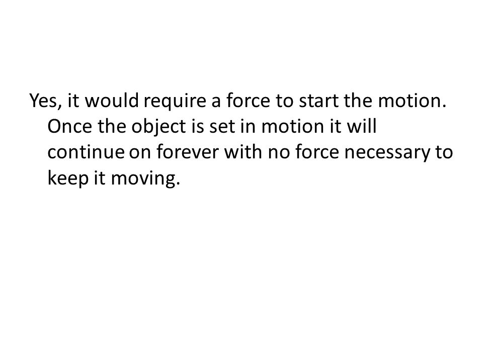 Yes, it would require a force to start the motion