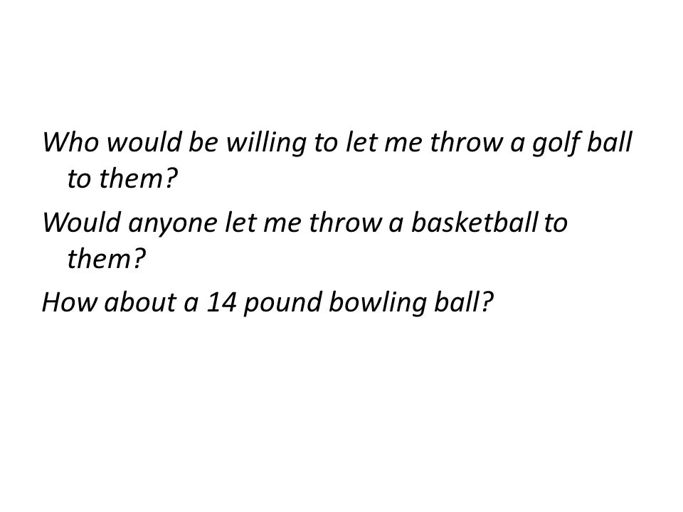 Who would be willing to let me throw a golf ball to them