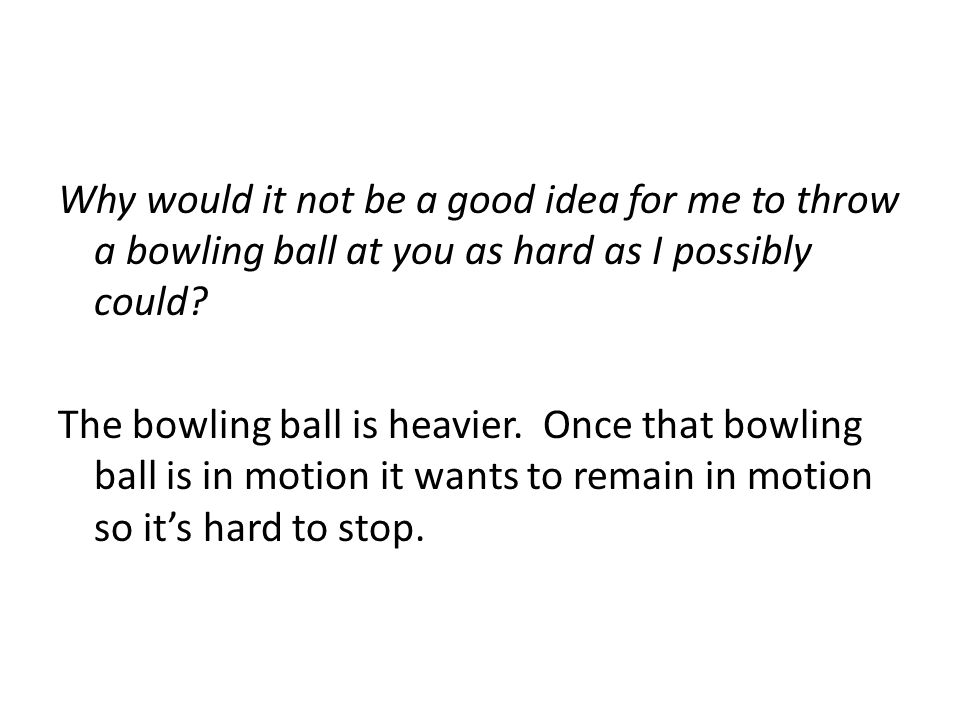 Why would it not be a good idea for me to throw a bowling ball at you as hard as I possibly could