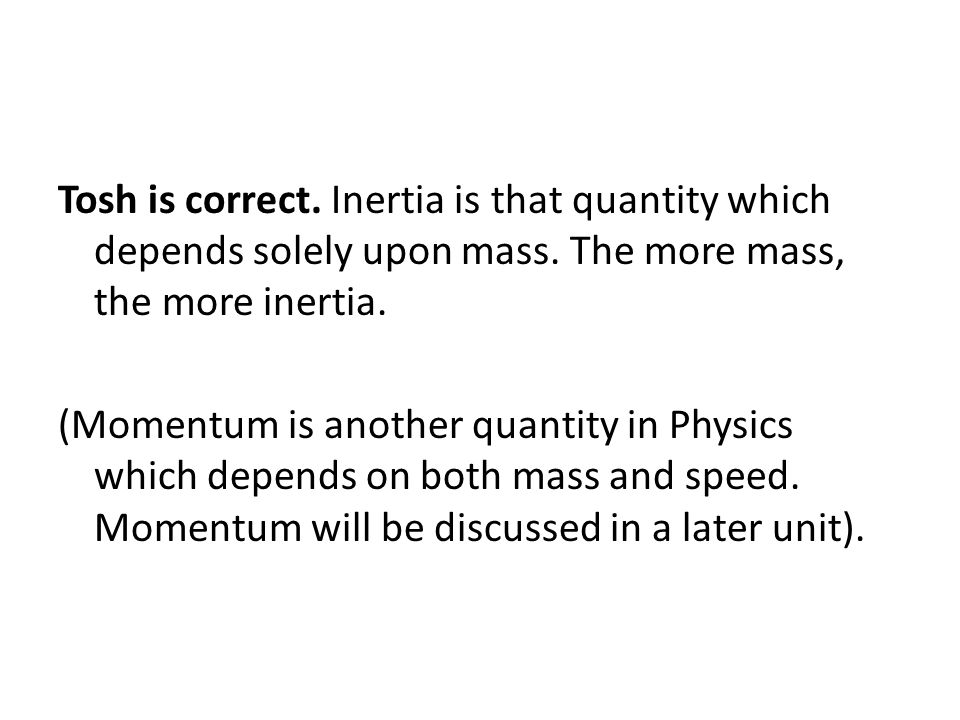 Tosh is correct. Inertia is that quantity which depends solely upon mass. The more mass, the more inertia.