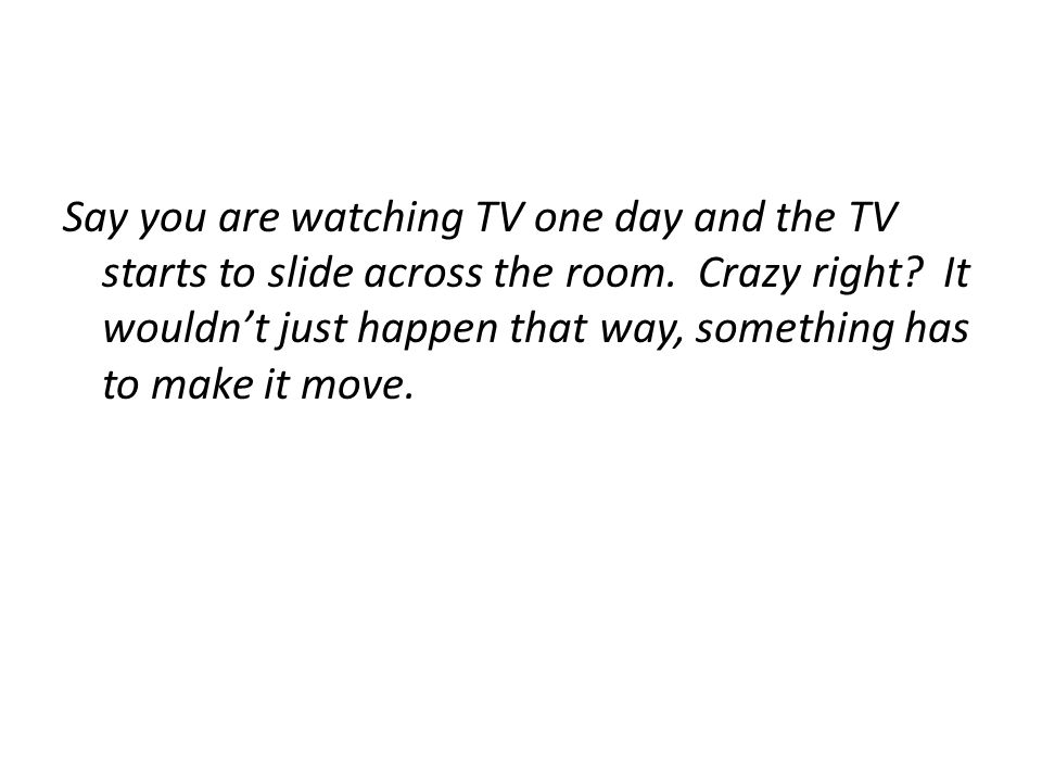 Say you are watching TV one day and the TV starts to slide across the room.