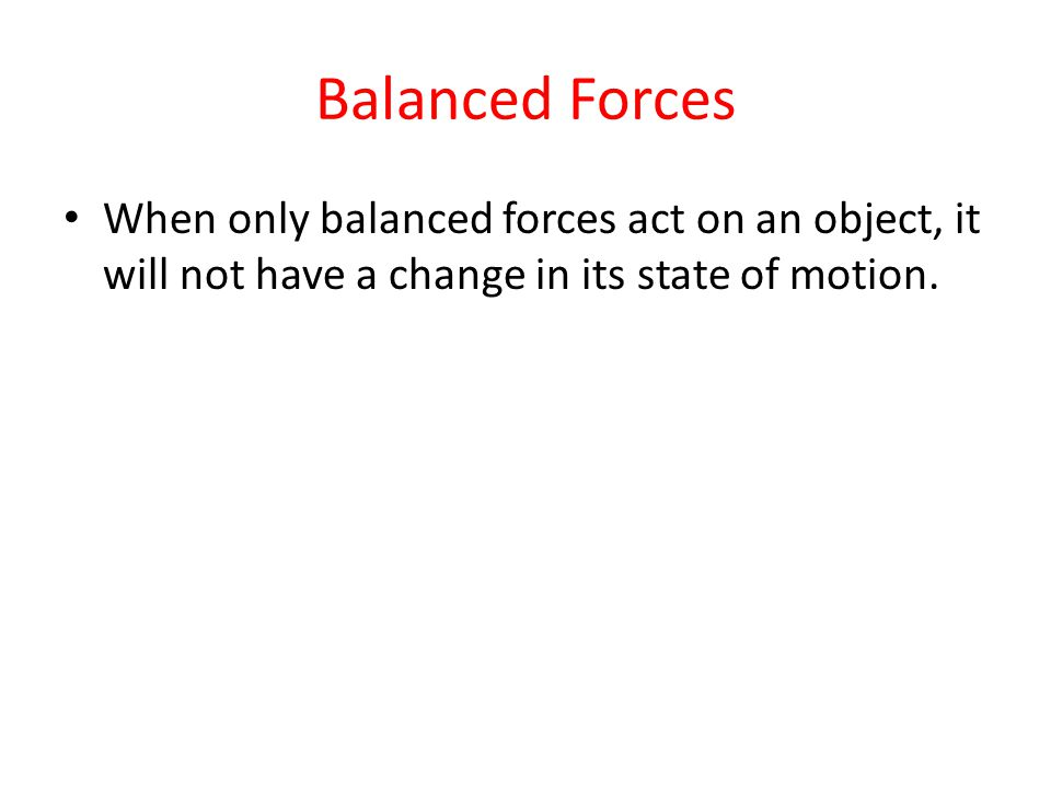 Balanced Forces When only balanced forces act on an object, it will not have a change in its state of motion.