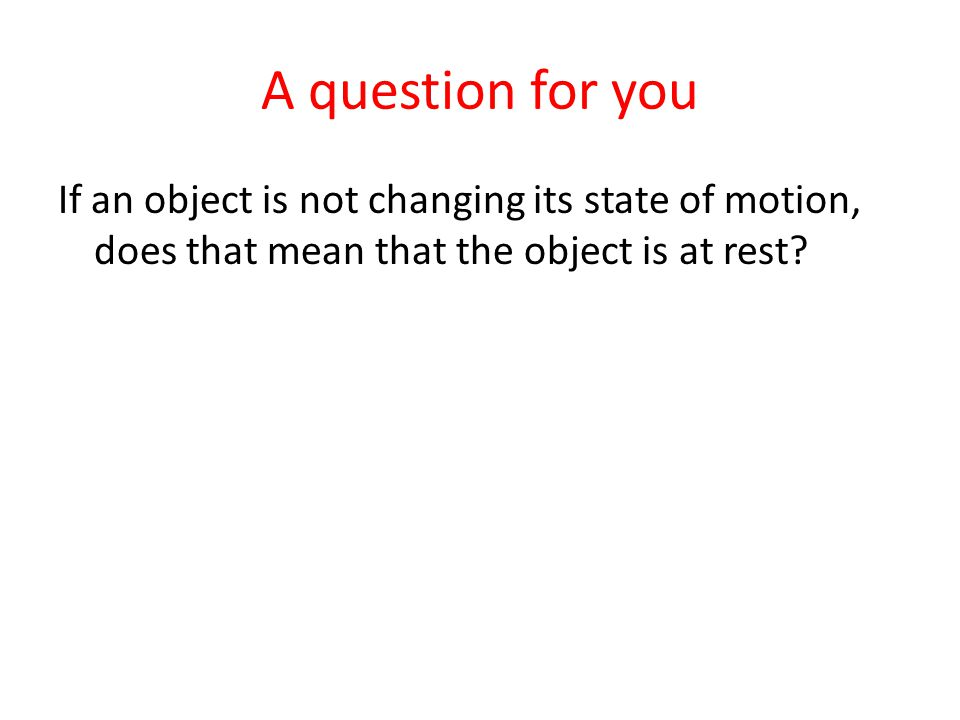 A question for you If an object is not changing its state of motion, does that mean that the object is at rest