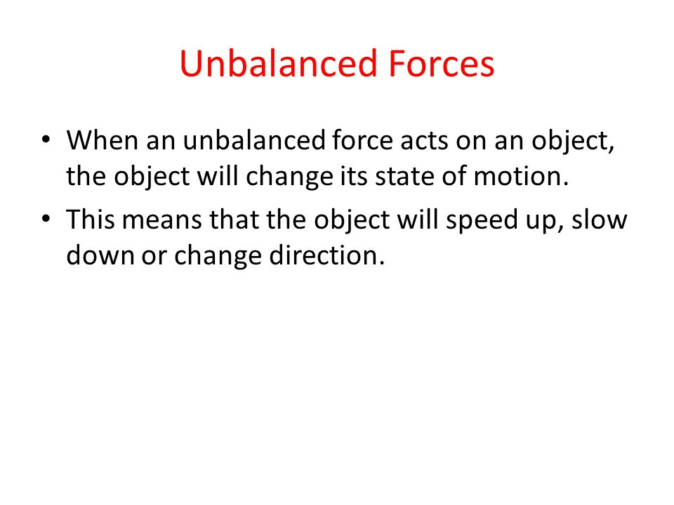 Unbalanced Forces When an unbalanced force acts on an object, the object will change its state of motion.