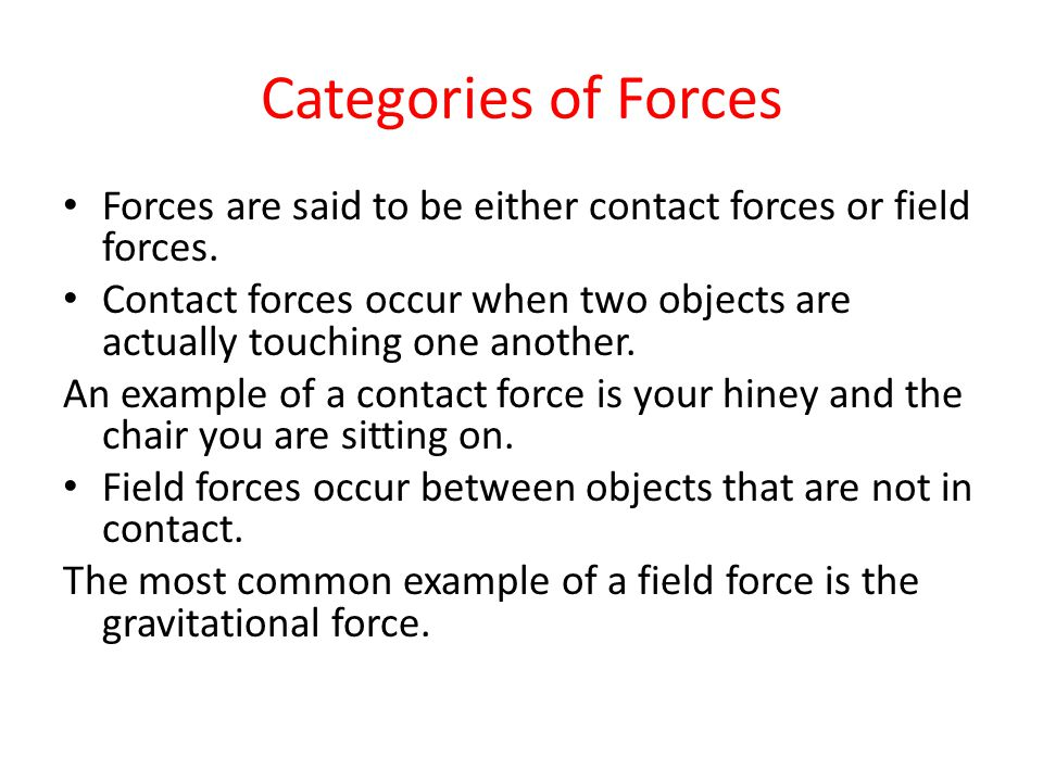 Categories of Forces Forces are said to be either contact forces or field forces.