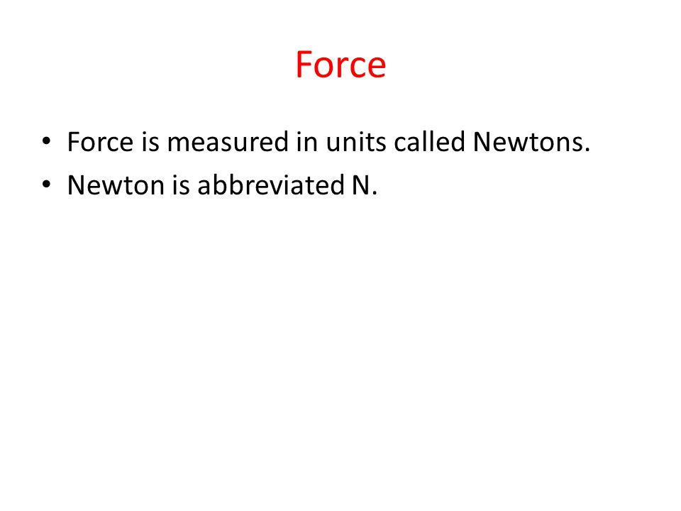 Force Force is measured in units called Newtons.