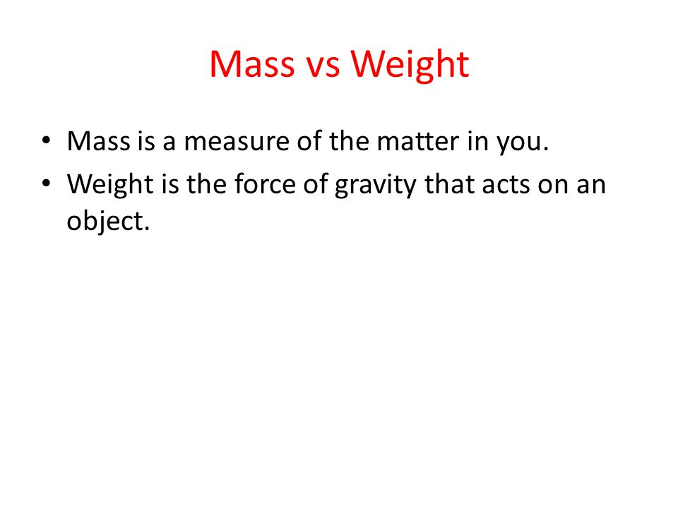 Mass vs Weight Mass is a measure of the matter in you.