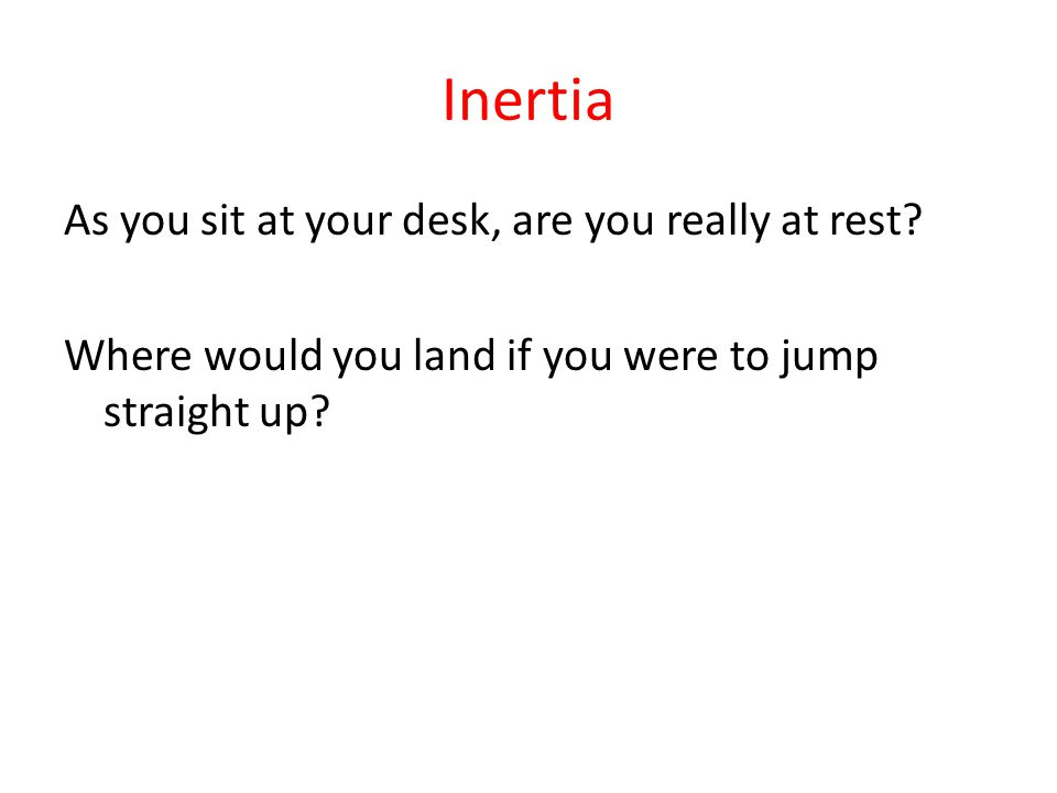 Inertia As you sit at your desk, are you really at rest