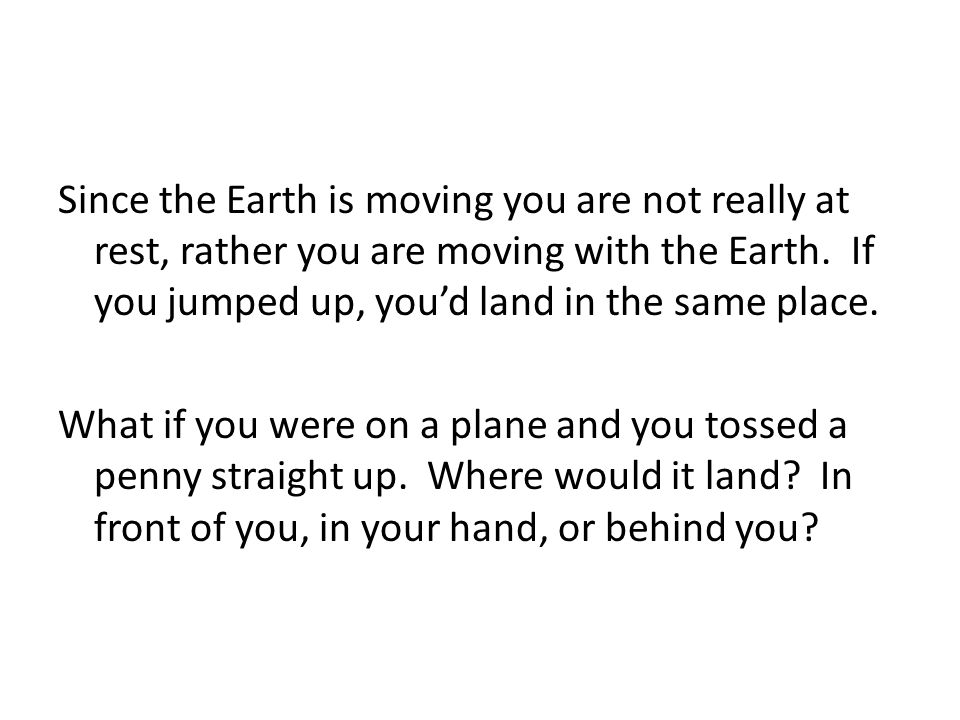 Since the Earth is moving you are not really at rest, rather you are moving with the Earth. If you jumped up, you'd land in the same place.