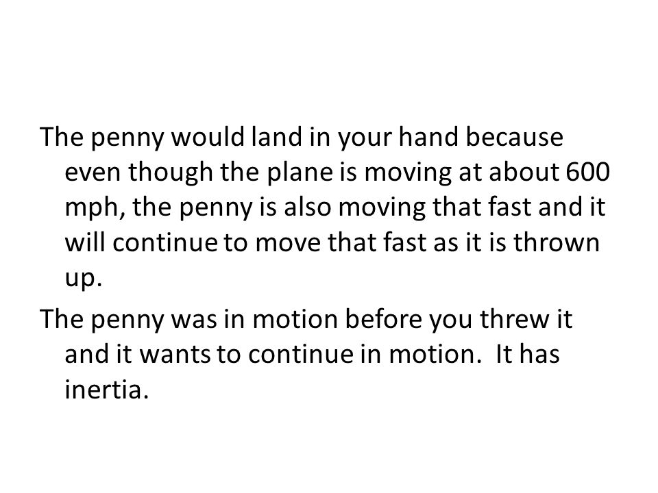 The penny would land in your hand because even though the plane is moving at about 600 mph, the penny is also moving that fast and it will continue to move that fast as it is thrown up.