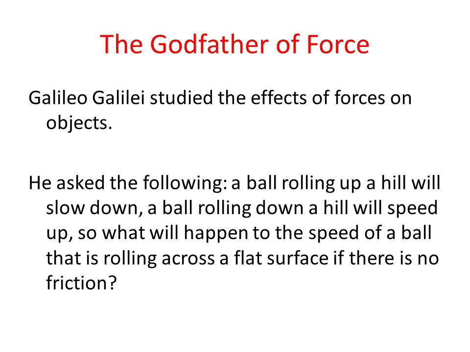 The Godfather of Force Galileo Galilei studied the effects of forces on objects.