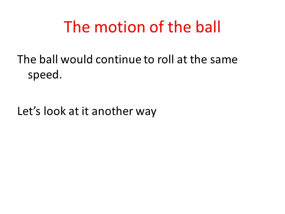 The motion of the ball The ball would continue to roll at the same speed.