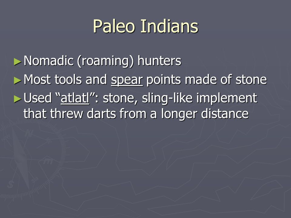 Paleo Indians Nomadic (roaming) hunters