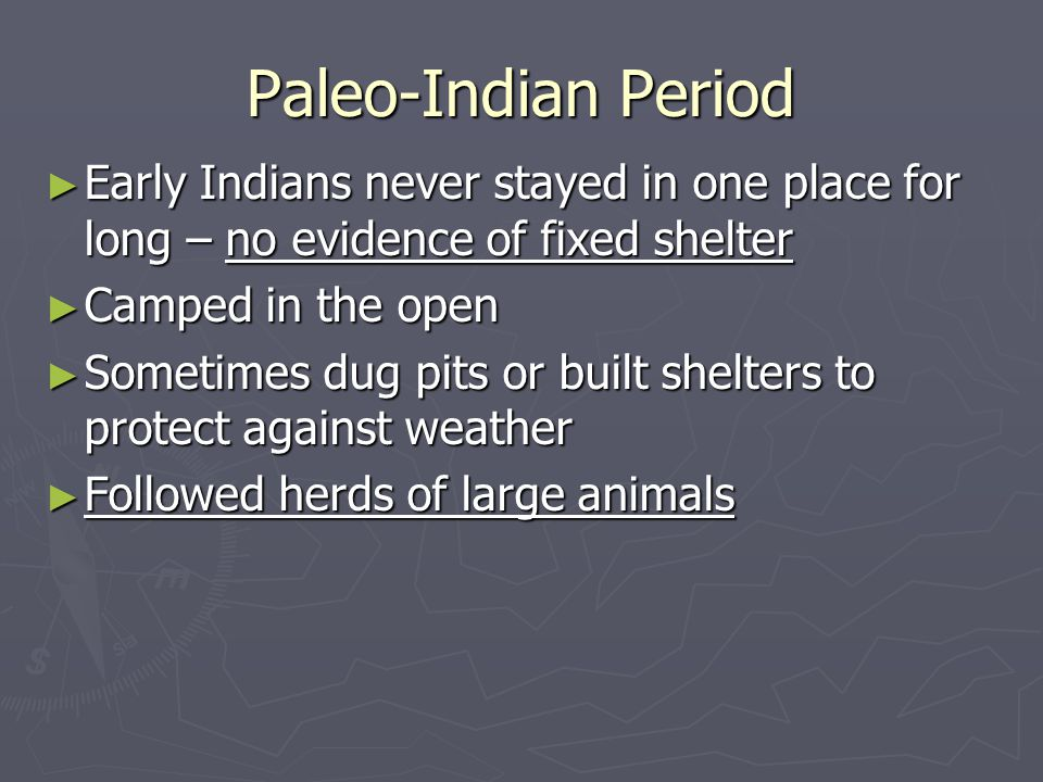 Paleo-Indian Period Early Indians never stayed in one place for long – no evidence of fixed shelter.