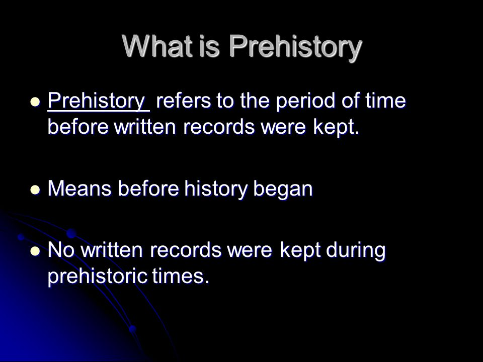 What is Prehistory Prehistory refers to the period of time before written records were kept. Means before history began.