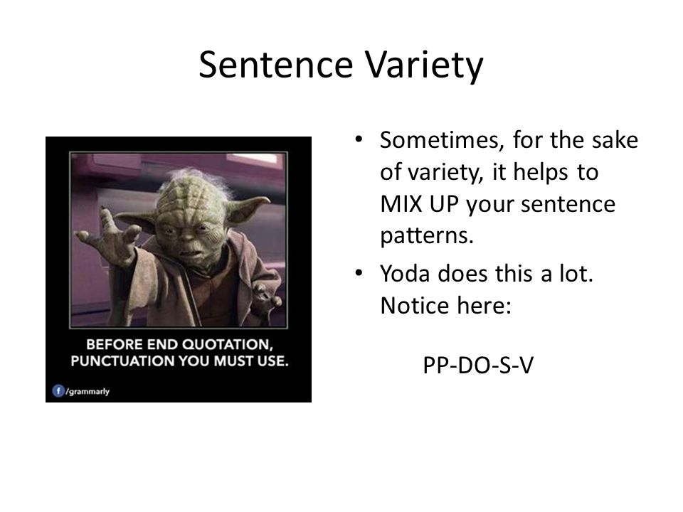 Sentence Variety Sometimes, for the sake of variety, it helps to MIX UP your sentence patterns. Yoda does this a lot. Notice here: