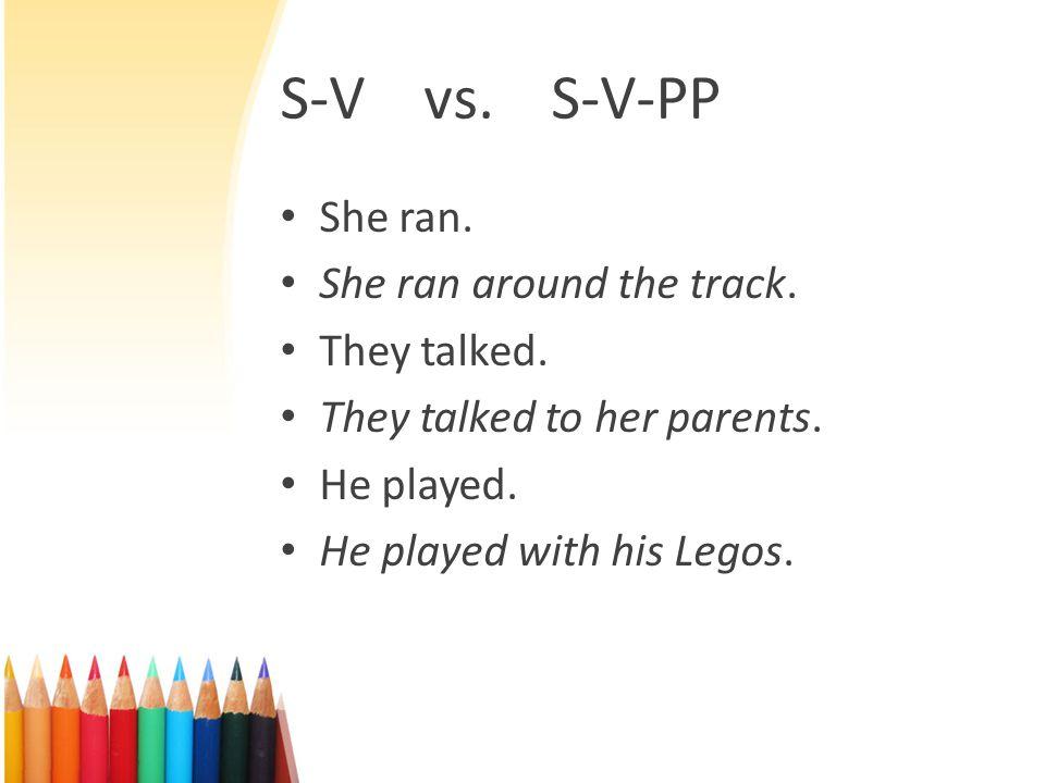S-V vs. S-V-PP She ran. She ran around the track. They talked.