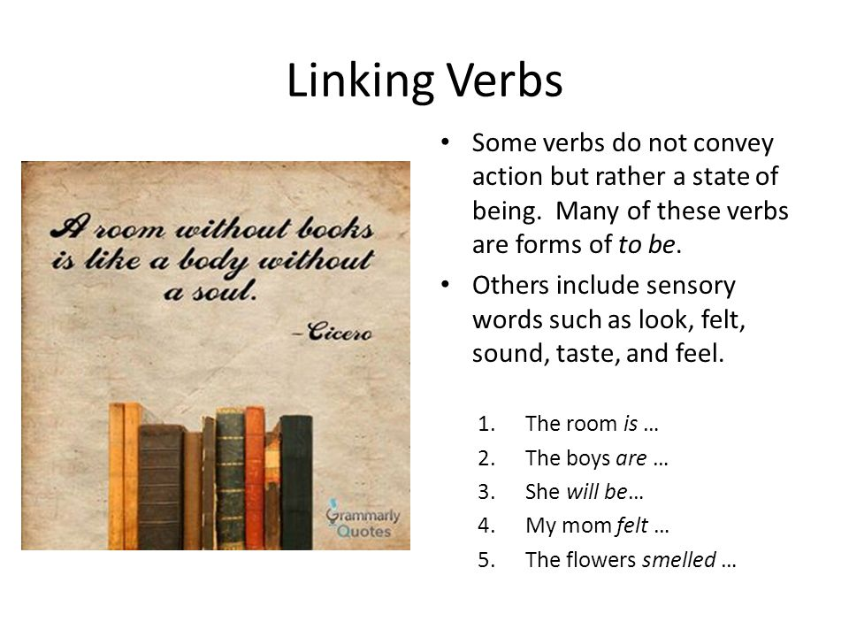 Linking Verbs Some verbs do not convey action but rather a state of being. Many of these verbs are forms of to be.