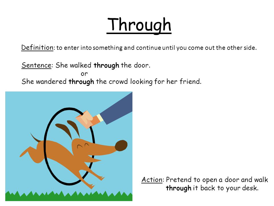 Through Definition: to enter into something and continue until you come out the other side. Sentence: She walked through the door.