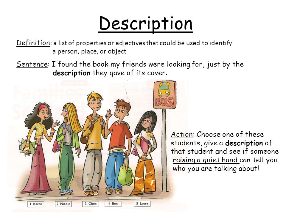 Description Definition: a list of properties or adjectives that could be used to identify. a person, place, or object.