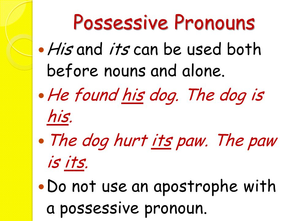 Possessive Pronouns His and its can be used both before nouns and alone. He found his dog. The dog is his.