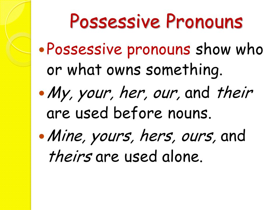 Possessive Pronouns Possessive pronouns show who or what owns something. My, your, her, our, and their are used before nouns.