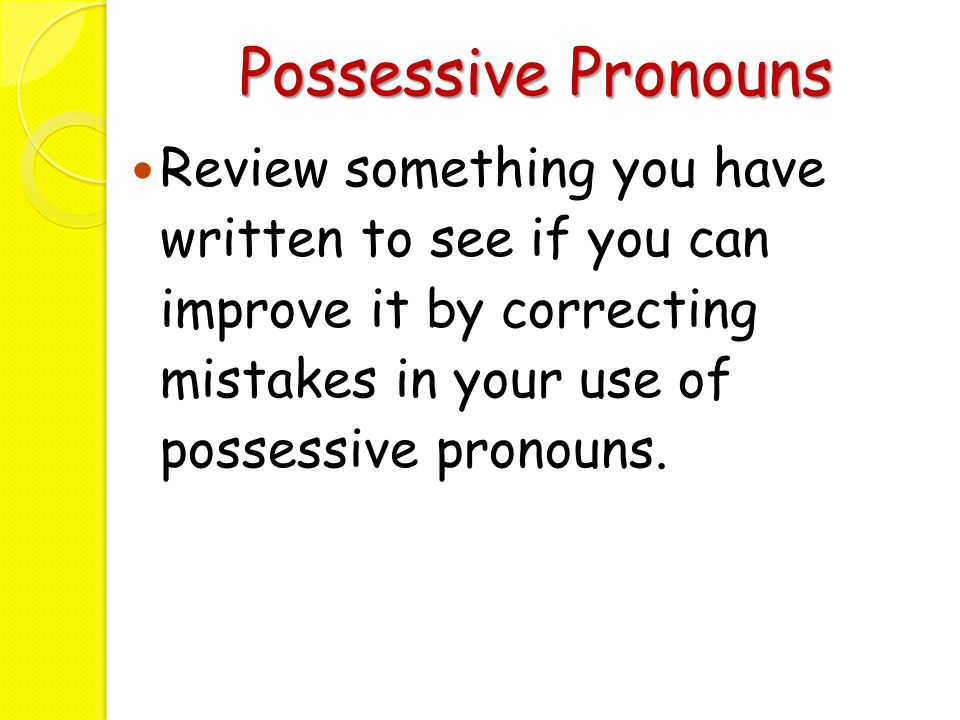 Possessive Pronouns Review something you have written to see if you can improve it by correcting mistakes in your use of possessive pronouns.