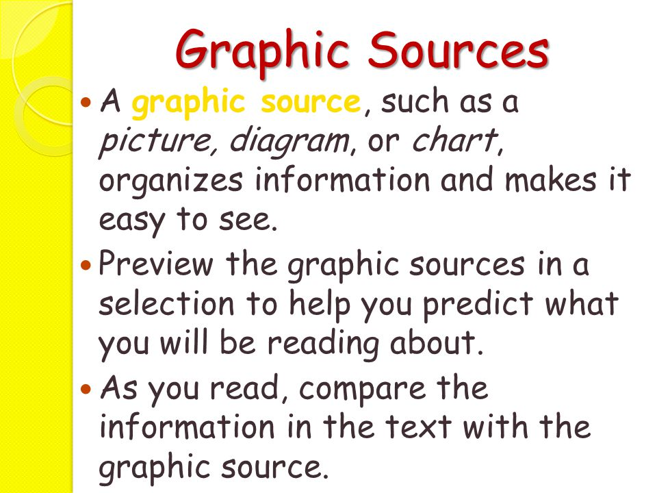 Graphic Sources A graphic source, such as a picture, diagram, or chart, organizes information and makes it easy to see.