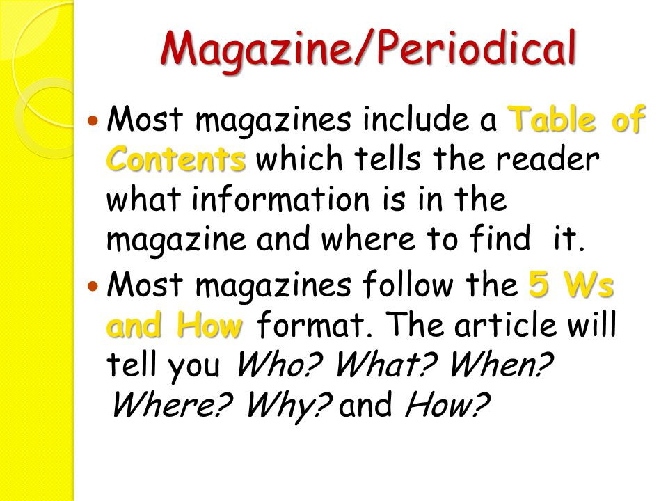 Magazine/Periodical Most magazines include a Table of Contents which tells the reader what information is in the magazine and where to find it.