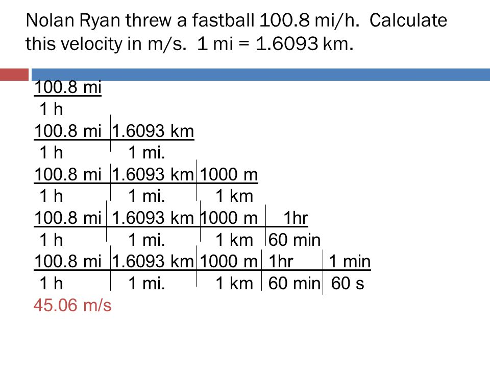 Nolan Ryan threw a fastball 100.8 mi/h. Calculate this velocity in m/s. 1 mi = 1.6093 km.