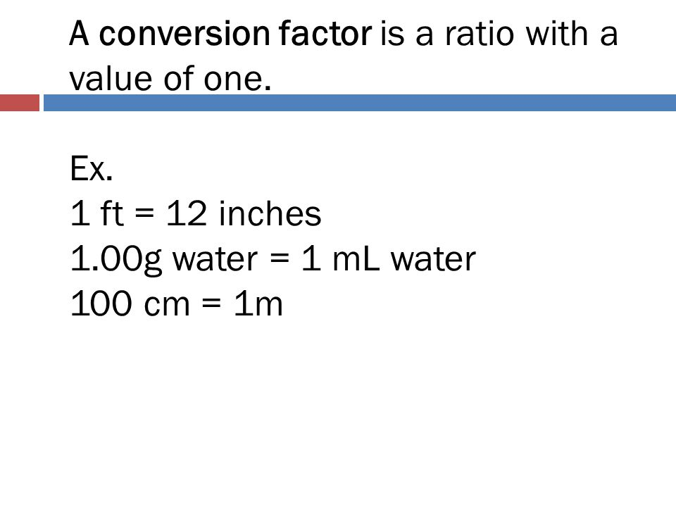 A conversion factor is a ratio with a value of one. Ex